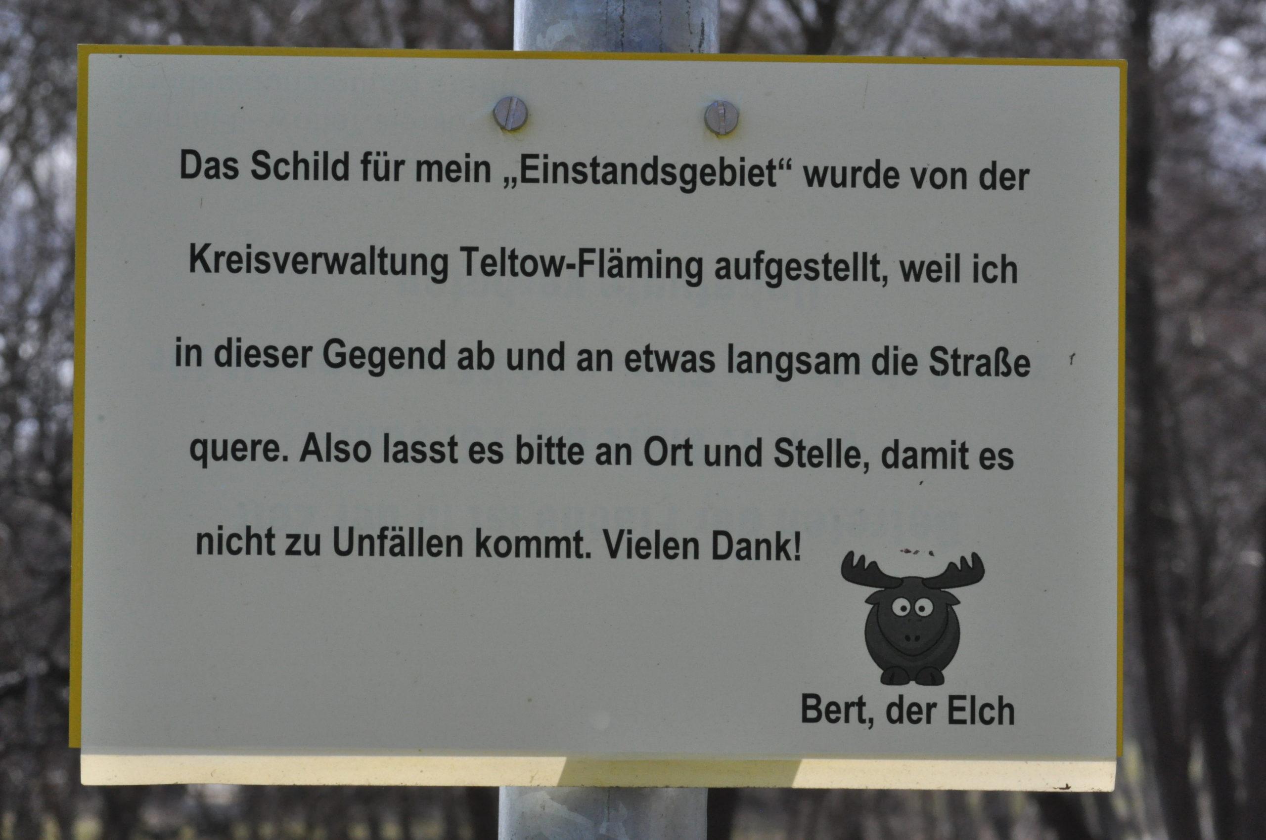 """Das Schild für mein """"Einstandsgebiet"""" wurde von der Kreisverwaltung Teltow-Fläming aufgestellt, weil ich in dieser Gegend ab und an etwas langsam die Straße quere. Also lasst es bitte an Ort und Stelle, damit es nicht zu Unfällen kommt. Vielen Dank! Bert, der Elch"""